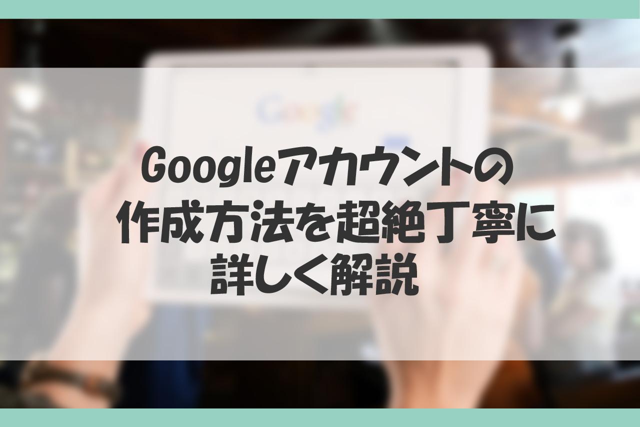 Googleアカウントの作成方法を詳しく解説